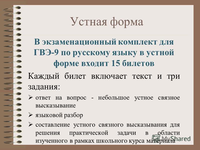 Устная форма В экзаменационный комплект для ГВЭ-9 по русскому языку в устной форме входит 15 билетов Каждый билет включает текст и три задания: ответ на вопрос - небольшое устное связное высказывание языковой разбор составление устного связного выска