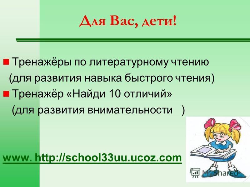 Для Вас, дети! Тренажёры по литературному чтению (для развития навыка быстрого чтения) Тренажёр «Найди 10 отличий» (для развития внимательности ) www. http://school33uu.ucoz.com