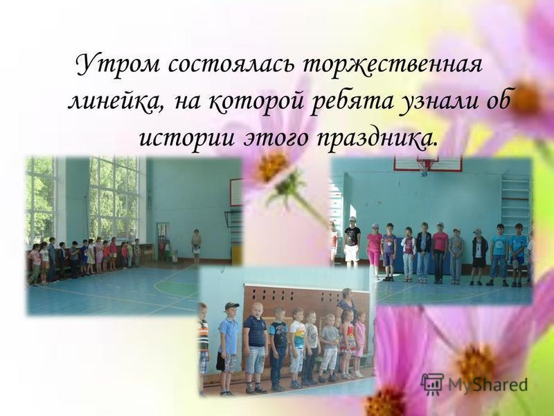 Утром состоялась торжественная линейка, на которой ребята узнали об истории этого праздника.