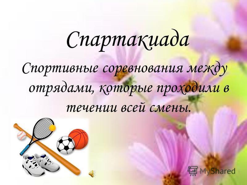Спартакиада Спортивные соревнования между отрядами, которые проходили в течении всей смены.