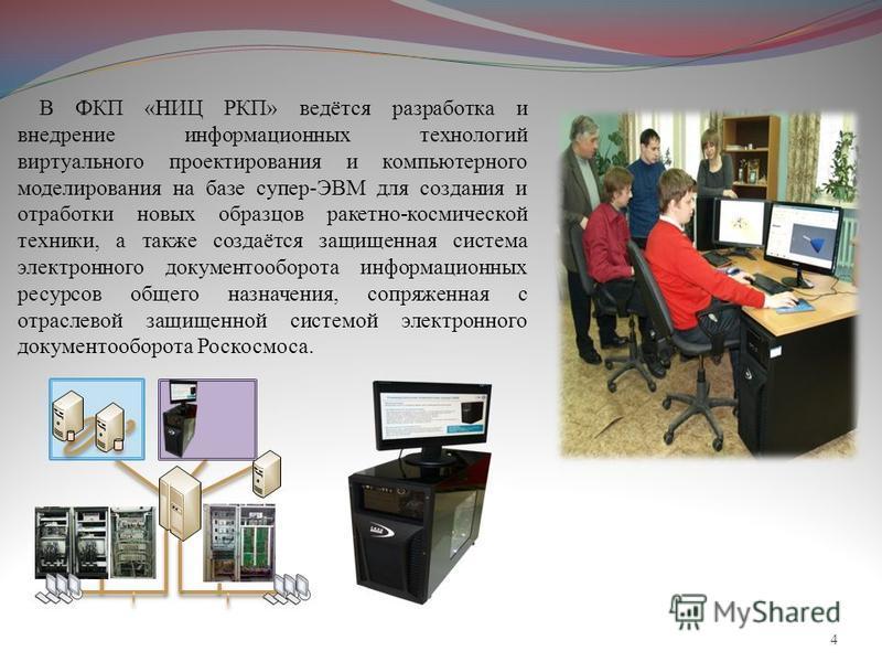 4 В ФКП «НИЦ РКП» ведётся разработка и внедрение информационных технологий виртуального проектирования и компьютерного моделирования на базе супер-ЭВМ для создания и отработки новых образцов ракетно-космической техники, а также создаётся защищенная с
