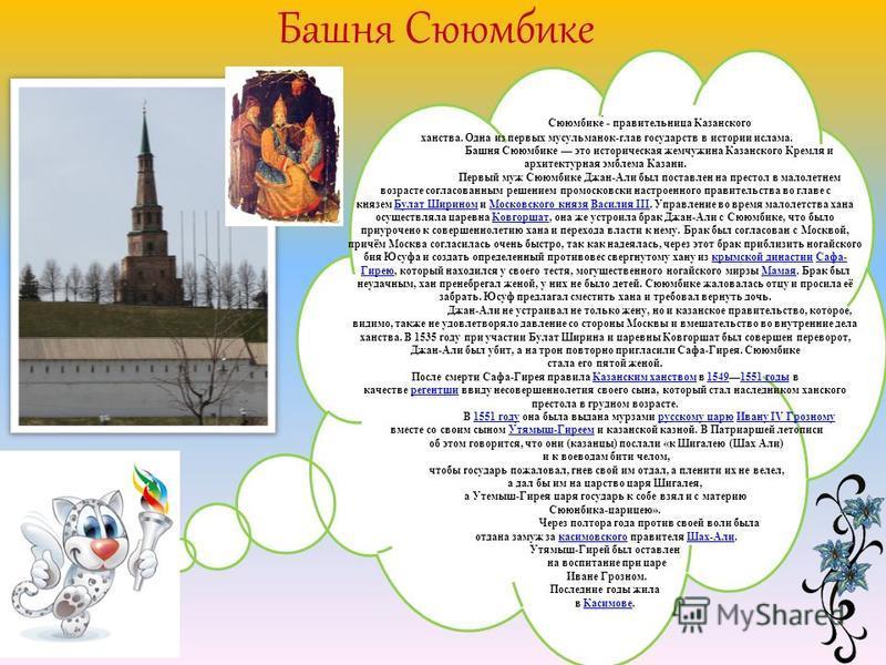Башня Сююмбике Сююмбике́ - правительница Казанского ханства. Одна из первых мусульманок-глав государств в истории ислама. Башня Сююмбике это историческая жемчужина Казанского Кремля и архитектурная эмблема Казани. Первый муж Сююмбике Джан-Али был пос