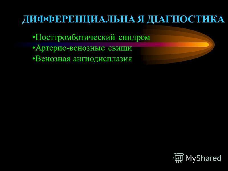 ДИФФЕРЕНЦИАЛЬНА Я ДІАГНОСТИКА Посттромботический синдром Артерио-венозные свищи Венозная ангиодисплазия