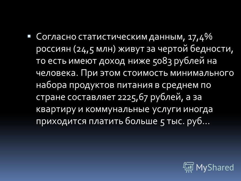 Согласно статистическим данным, 17,4% россиян (24,5 млн) живут за чертой бедности, то есть имеют доход ниже 5083 рублей на человека. При этом стоимость минимального набора продуктов питания в среднем по стране составляет 2225,67 рублей, а за квартиру