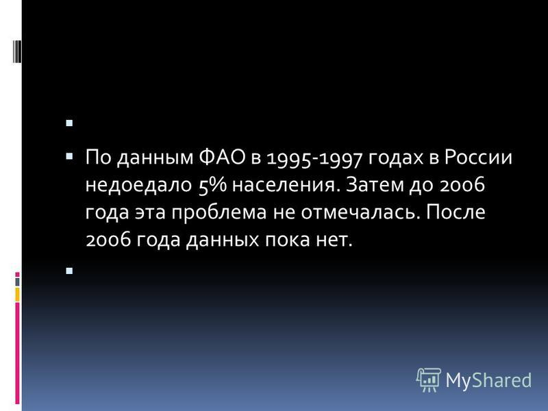 По данным ФАО в 1995-1997 годах в России недоедало 5% населения. Затем до 2006 года эта проблема не отмечалась. После 2006 года данных пока нет.