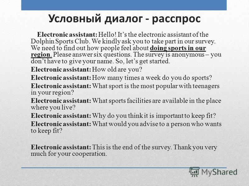 Условный диалог - расспрос Electronic assistant: Hello! Its the electronic assistant of the Dolphin Sports Club. We kindly ask you to take part in our survey. We need to find out how people feel about doing sports in our region. Please answer six que