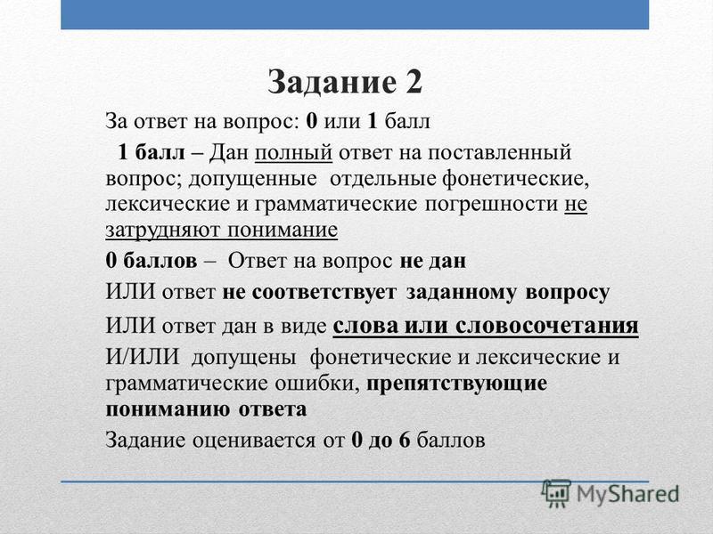 Задание 2 За ответ на вопрос: 0 или 1 балл 1 балл – Дан полный ответ на поставленный вопрос; допущенные отдельные фонетические, лексические и грамматические погрешности не затрудняют понимание 0 баллов – Ответ на вопрос не дан ИЛИ ответ не соответств