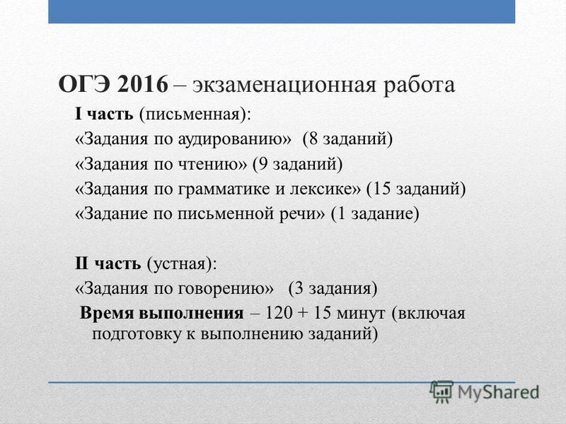 ОГЭ 2016 – экзаменационная работа I часть (письменная): «Задания по аудированию» (8 заданий) «Задания по чтению» (9 заданий) «Задания по грамматике и лексике» (15 заданий) «Задание по письменной речи» (1 задание) II часть (устная): «Задания по говоре
