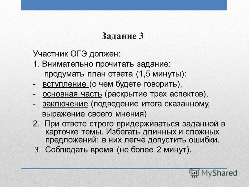 Задание 3 Участник ОГЭ должен: 1. Внимательно прочитать задание: продумать план ответа (1,5 минуты): - вступление (о чем будете говорить), - основная часть (раскрытие трех аспектов), - заключение (подведение итога сказанному, выражение своего мнения)