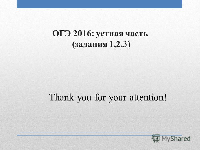 ОГЭ 2016: устная часть (задания 1,2,3) Thank you for your attention!