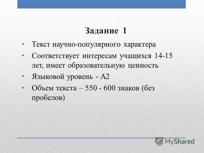 Задание 1 Текст научно-популярного характера Соответствует интересам учащихся 14-15 лет, имеет образовательную ценность Языковой уровень - А2 Объем текста – 550 - 600 знаков (без пробелов)