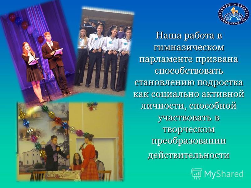 Наша работа в гимназическом парламенте призвана способствовать становлению подростка как социально активной личности, способной участвовать в творческом преобразовании действительности