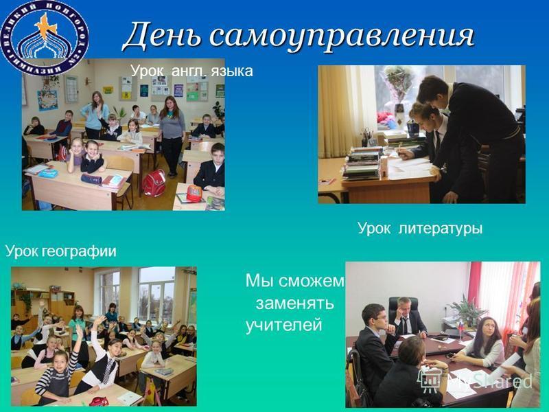 День самоуправления Мы сможем заменять учителей Урок географии Урок англ. языка Урок литературы