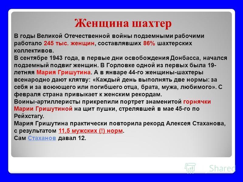 Женщина шахтер В годы Великой Отечественной войны подземными рабочими работало 245 тыс. женщин, составлявших 86% шахтерских коллективов. В сентябре 1943 года, в первые дни освобождения Донбасса, начался подземный подвиг женщин. В Горловке одной из пе