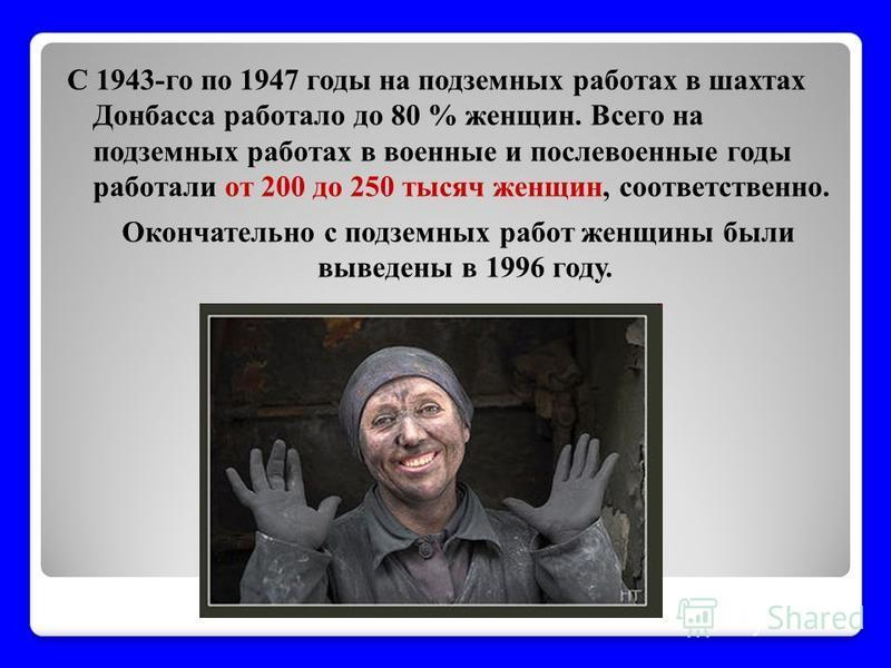 С 1943-го по 1947 годы на подземных работах в шахтах Донбасса работало до 80 % женщин. Всего на подземных работах в военные и послевоенные годы работали от 200 до 250 тысяч женщин, соответственно. Окончательно с подземных работ женщины были выведены