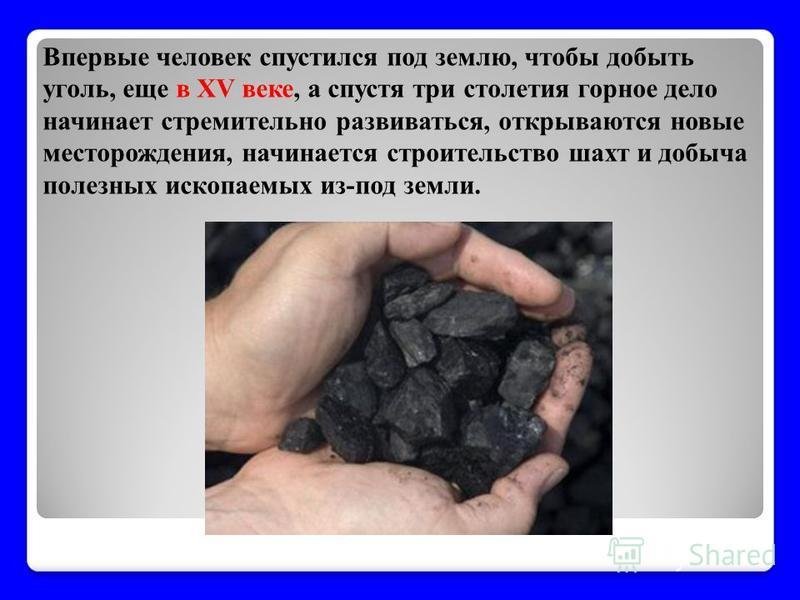Впервые человек спустился под землю, чтобы добыть уголь, еще в XV веке, а спустя три столетия горное дело начинает стремительно развиваться, открываются новые месторождения, начинается строительство шахт и добыча полезных ископаемых из-под земли.