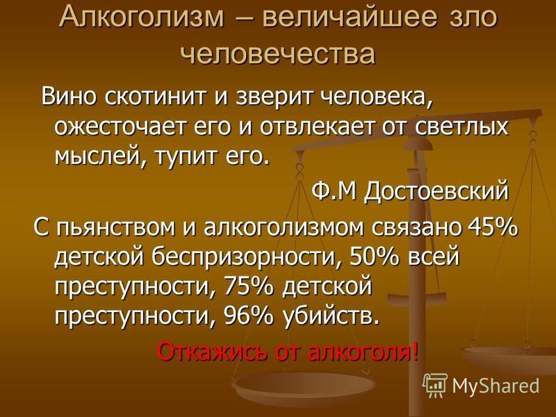 Алкоголизм – величайшее зло человечества Вино скотинит и зверит человека, ожесточает его и отвлекает от светлых мыслей, тупит его. Вино скотинит и зверит человека, ожесточает его и отвлекает от светлых мыслей, тупит его. Ф.М Достоевский Ф.М Достоевск