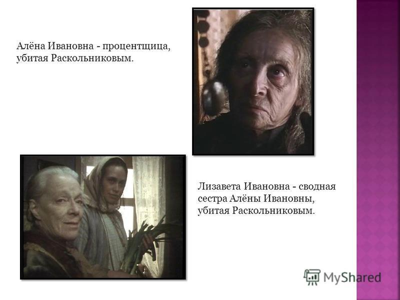 Алёна Ивановна - процентщица, убитая Раскольниковым. Лизавета Ивановна - сводная сестра Алёны Ивановны, убитая Раскольниковым.