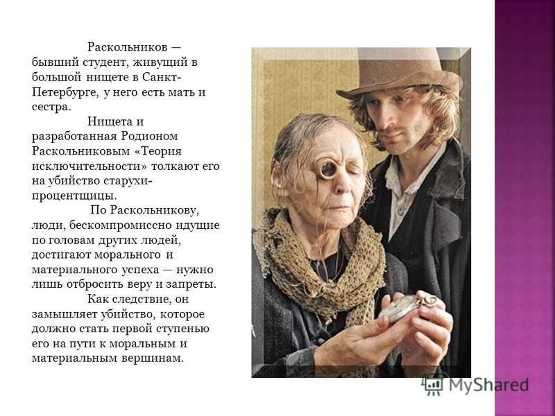 Раскольников бывший студент, живущий в большой нищете в Санкт- Петербурге, у него есть мать и сестра. Нищета и разработанная Родионом Раскольниковым «Теория исключительности» толкают его на убийство старухи- процентщицы. По Раскольникову, люди, беско