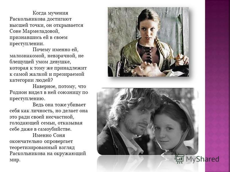 Когда мучения Раскольникова достигают высшей точки, он открывается Соне Мармеладовой, признавшись ей в своем преступлении. Почему именно ей, малознакомой, невзрачной, не блещущей умом девушке, которая к тому же принадлежит к самой жалкой и презираемо