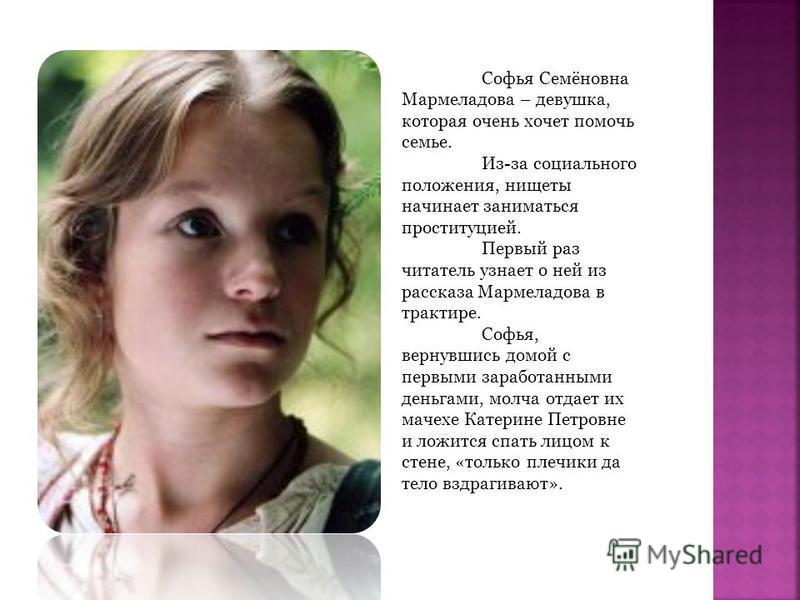 Софья Семёновна Мармеладова – девушка, которая очень хочет помочь семье. Из-за социального положения, нищеты начинает заниматься проституцией. Первый раз читатель узнает о ней из рассказа Мармеладова в трактире. Софья, вернувшись домой с первыми зара