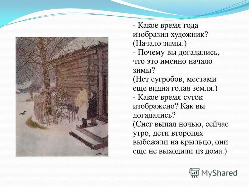 - Какое время года изобразил художник? (Начало зимы.) - Почему вы догадались, что это имено начало зимы? (Нет сугробов, местами еще видна голая земля.) - Какое время суток изображено? Как вы догадались? (Снег выпал ночью, сейчас утро, дети второпях в