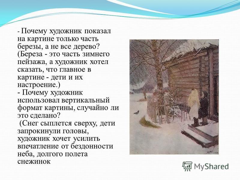 - Почему художник показал на картине только часть березы, а не все дерево? (Береза - это часть зимнего пейзажа, а художник хотел сказать, что главное в картине - дети и их настроение.) - Почему художник использовал вертикальный формат картины, случай