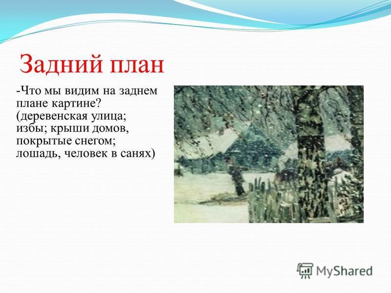 Задний план -Что мы видим на заднем плане картине? (деревенская улица; избы; крыши домов, покрытые снегом; лошадь, человек в санях)