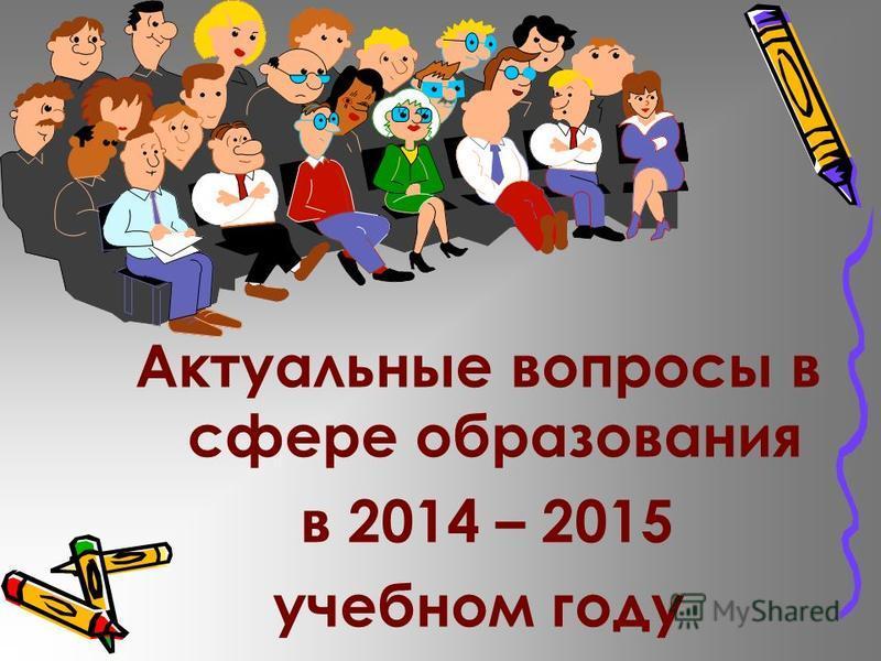 Актуальные вопросы в сфере образования в 2014 – 2015 учебном году