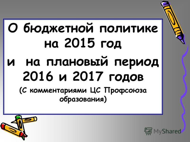 О бюджетной политике на 2015 год и на плановый период 2016 и 2017 годов (С комментариями ЦС Профсоюза образования)