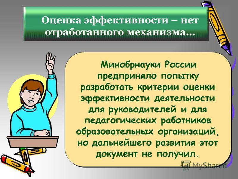 Оценка эффективности – нет отработанного механизма… Минобрнауки России предприняло попытку разработать критерии оценки эффективности деятельности для руководителей и для педагогических работников образовательных организаций, но дальнейшего развития э