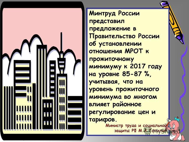 Минтруд России представил предложение в Правительство России об установлении отношения МРОТ к прожиточному минимуму к 2017 году на уровне 85-87 %, учитывая, что на уровень прожиточного минимума во многом влияет районное регулирование цен и тарифов. М