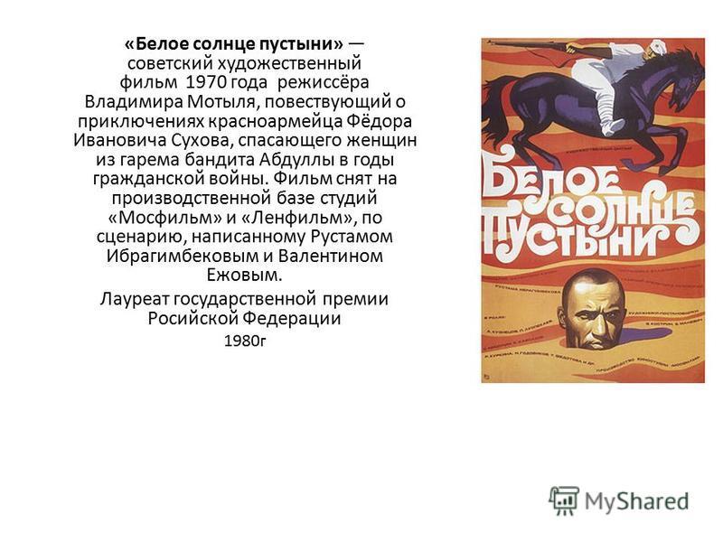 «Белое солнце пустыни» советский художественный фильм 1970 года режиссёра Владимира Мотыля, повествующий о приключениях красноармейца Фёдора Ивановича Сухова, спасающего женщин из гарема бандита Абдуллы в годы гражданской войны. Фильм снят на произво