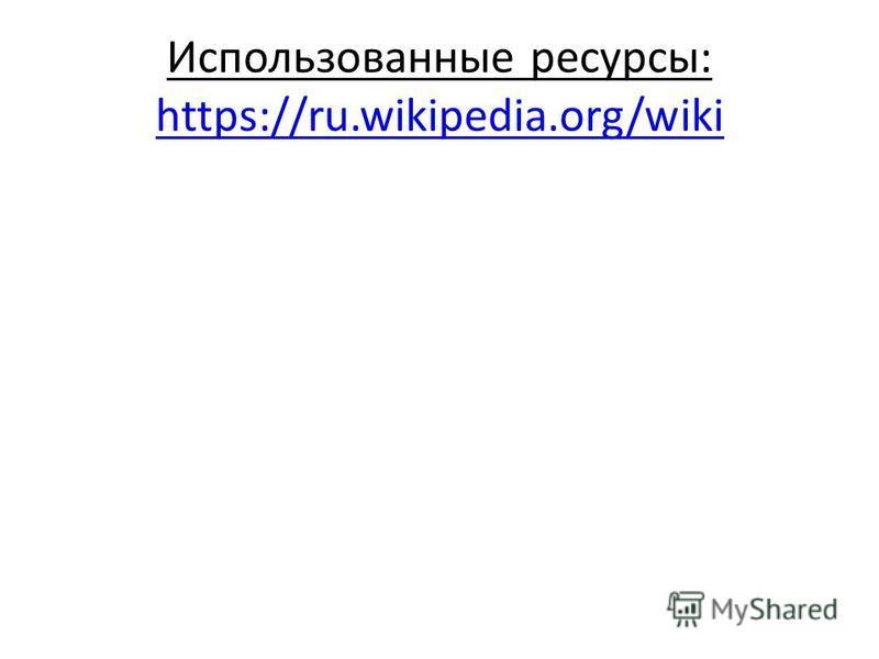 Использованные ресурсы: https://ru.wikipedia.org/wiki https://ru.wikipedia.org/wiki