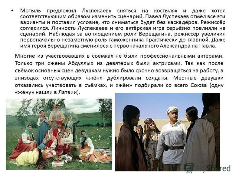 Мотыль предложил Луспекаеву сняться на костылях и даже хотел соответствующим образом изменить сценарий. Павел Луспекаев отмёл все эти варианты и поставил условие, что сниматься будет без каскадёров. Режиссёр согласился. Личность Луспекаева и его актё