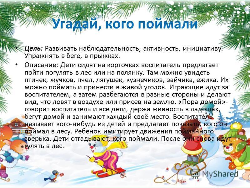 Угадай, кого поймали Цель: Развивать наблюдательность, активность, инициативу. Упражнять в беге, в прыжках. Описание: Дети сидят на корточках воспитатель предлагает пойти погулять в лес или на полянку. Там можно увидеть птичек, жучков, пчел, лягушек,