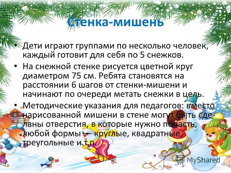 Стенка-мишень Дети играют группами по несколько человек, каждый готовит для себя по 5 снежков. На снежной стенке рисуется цветной круг диаметром 75 см. Ребята становятся на расстоянии 6 шагов от стенки-мишени и начинают по очереди метать снежки в цел