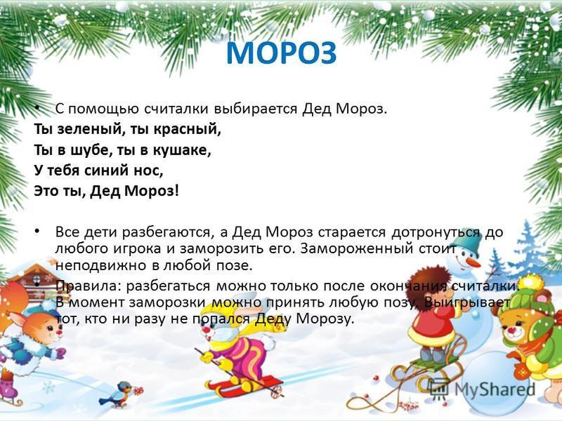 МОРОЗ С помощью считалки выбирается Дед Мороз. Ты зеленый, ты красный, Ты в шубе, ты в кушаке, У тебя синий нос, Это ты, Дед Мороз! Все дети разбегаются, а Дед Мороз старается дотронуться до любого игрока и заморозить его. Замороженный стоит неподвиж