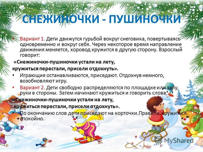 СНЕЖИНОЧКИ - ПУШИНОЧКИ Вариант 1. Дети движутся гурьбой вокруг снеговика, повертываясь одновременно и вокруг себя. Через некоторое время направление движения меняется, хоровод кружится в другую сторону. Взрослый говорит: «Снежиночки-пушиночки устали