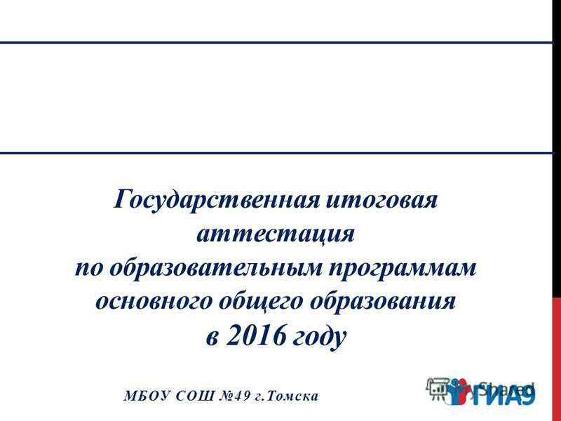 Государственная итоговая аттестация по образовательным программам основного общего образования в 2016 году МБОУ СОШ 49 г.Томска