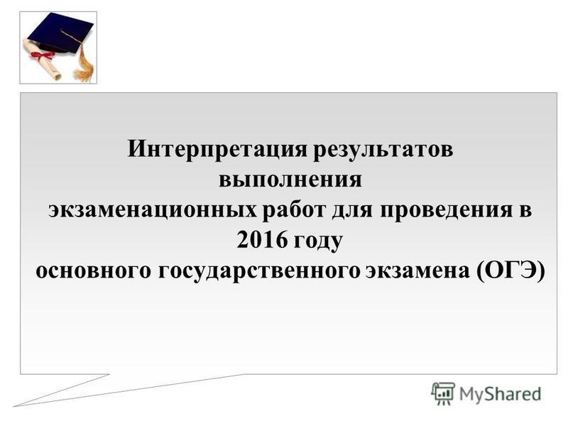 Интерпретация результатов выполнения экзаменационных работ для проведения в 2016 году основного государственного экзамена (ОГЭ)