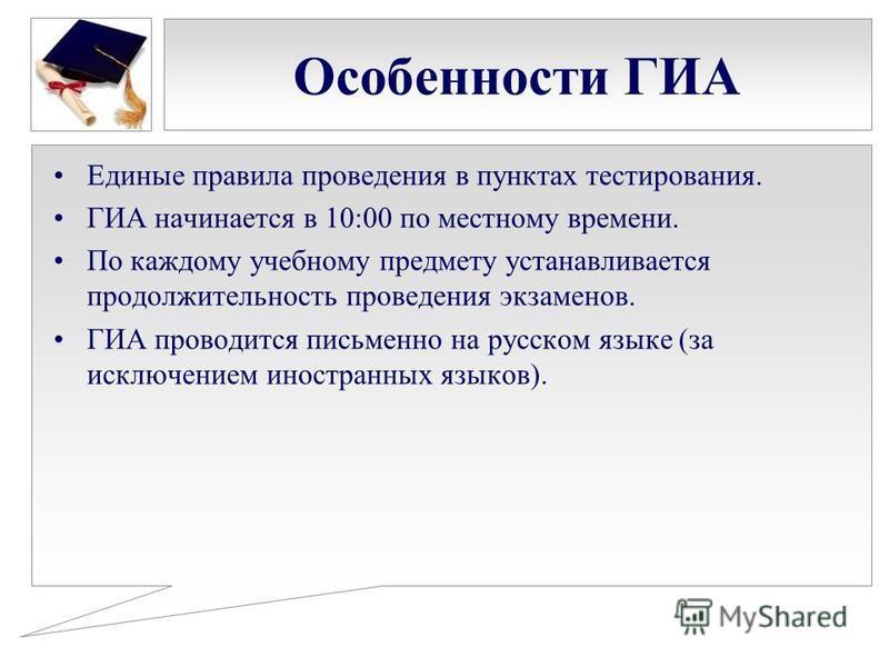 Особенности ГИА Единые правила проведения в пунктах тестирования. ГИА начинается в 10:00 по местному времени. По каждому учебному предмету устанавливается продолжительность проведения экзаменов. ГИА проводится письменно на русском языке (за исключени