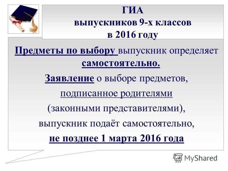 ГИА выпускников 9-х классов в 2016 году Предметы по выбору выпускник определяет самостоятельно. Заявление о выборе предметов, подписанное родителями (законными представителями), выпускник подаёт самостоятельно, не позднее 1 марта 2016 года