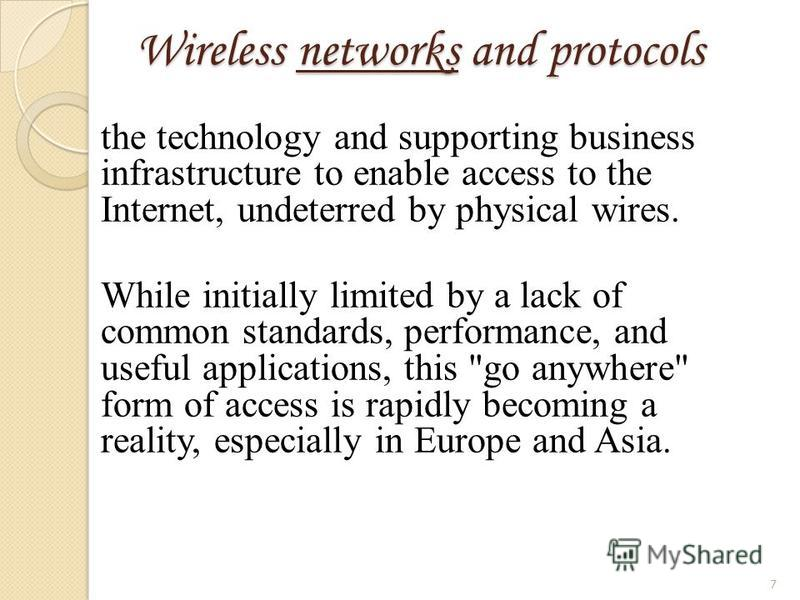 Wireless networks and protocols the technology and supporting business infrastructure to enable access to the Internet, undeterred by physical wires. While initially limited by a lack of common standards, performance, and useful applications, this