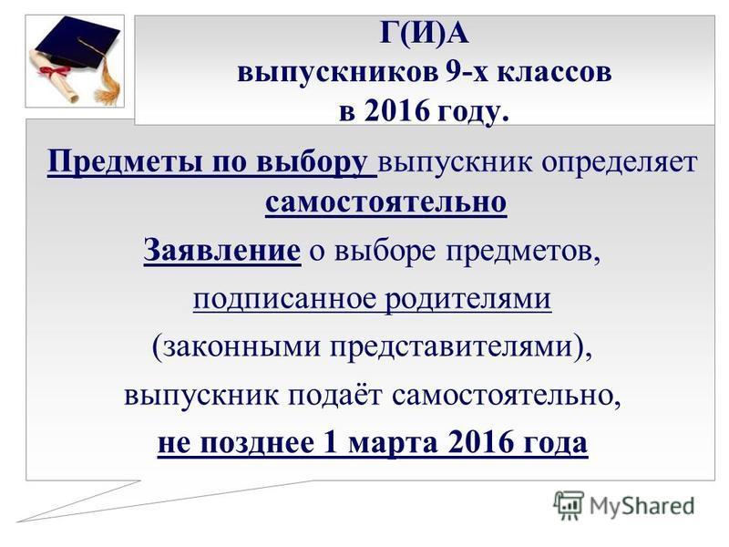 Г(И)А выпускников 9-х классов в 2016 году. Предметы по выбору выпускник определяет самостоятельно Заявление о выборе предметов, подписанное родителями (законными представителями), выпускник подаёт самостоятельно, не позднее 1 марта 2016 года