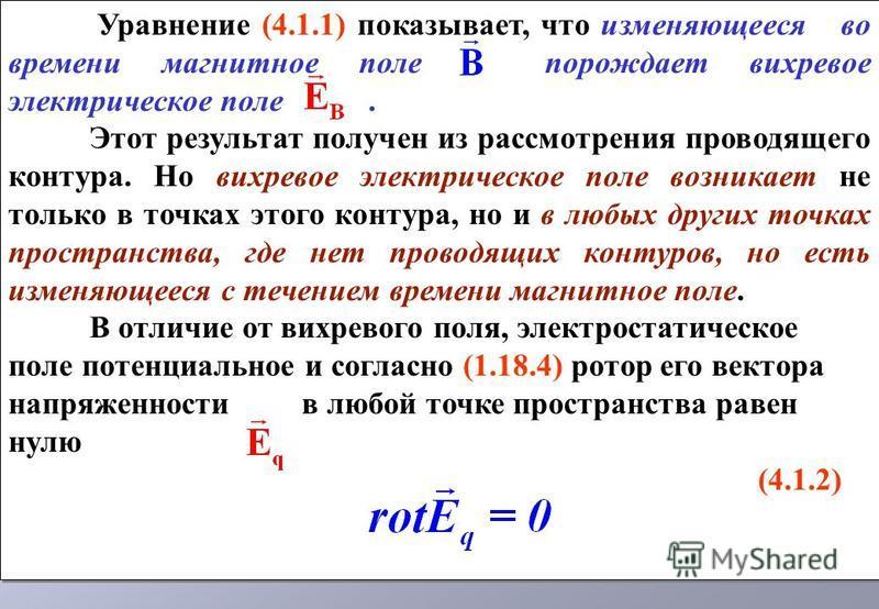 Уравнение (4.1.1) показывает, что изменяющееся во времени магнитное поле порождает вихревое электрическое поле. Этот результат получен из рассмотрения проводящего контура. Но вихревое электрическое поле возникает не только в точках этого контура, но