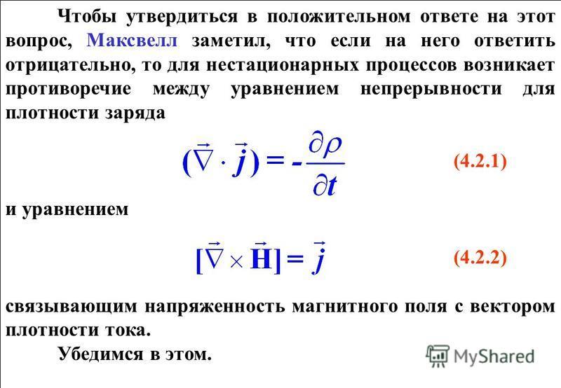 Чтобы утвердиться в положительном ответе на этот вопрос, Максвелл заметил, что если на него ответить отрицательно, то для нестационарных процессов возникает противоречие между уравнением непрерывности для плотности заряда (4.2.1) и уравнением (4.2.2)