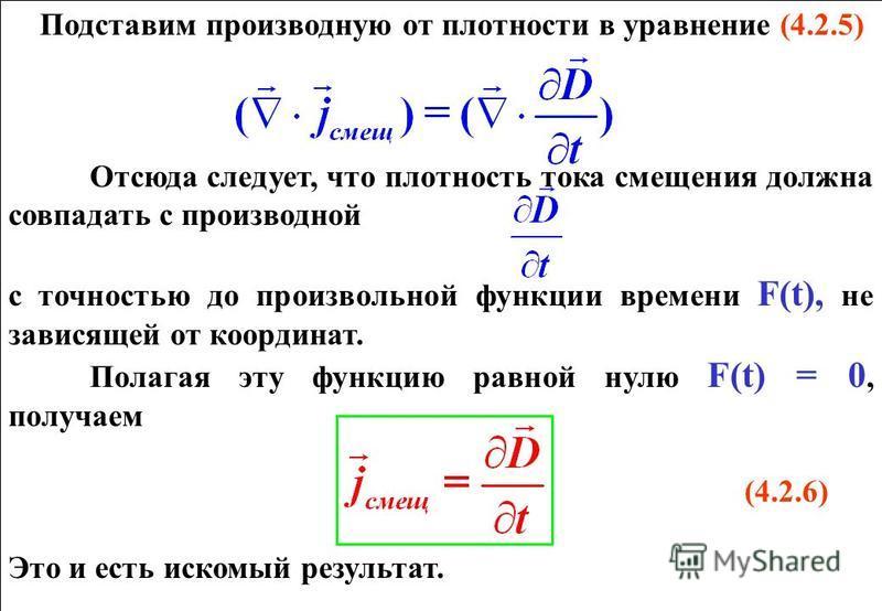 Подставим производную от плотности в уравнение (4.2.5) Отсюда следует, что плотность тока смещения должна совпадать с производной с точностью до произвольной функции времени F(t), не зависящей от координат. Полагая эту функцию равной нулю F(t) = 0, п