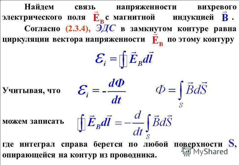 Найдем связь напряженности вихревого электрического поля с магнитной индукцией. Согласно (2.3.4), ЭДС в замкнутом контуре равна циркуляции вектора напряженности по этому контуру Учитывая, что можем записать где интеграл справа берется по любой поверх