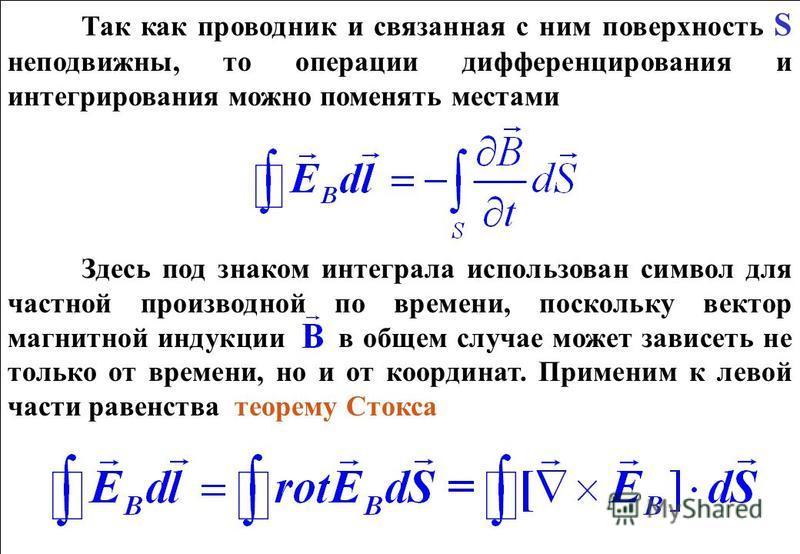 Так как проводник и связанная с ним поверхность S неподвижны, то операции дифференцирования и интегрирования можно поменять местами Здесь под знаком интеграла использован символ для частной производной по времени, поскольку вектор магнитной индукции